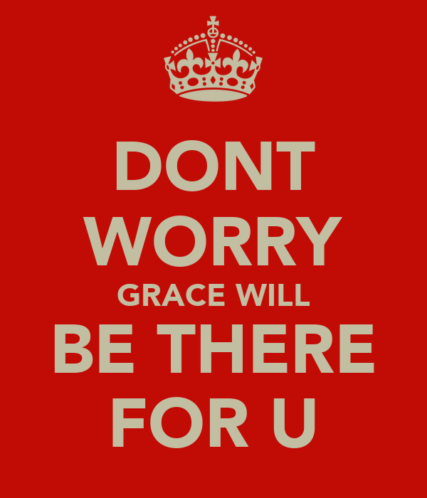 DONT WORRY GRACE WILL BE THERE FOR U