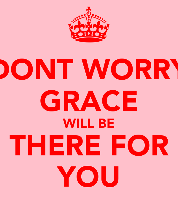 DONT WORRY GRACE WILL BE THERE FOR YOU