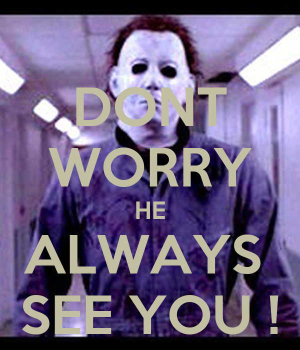 DONT WORRY HE ALWAYS  SEE YOU !