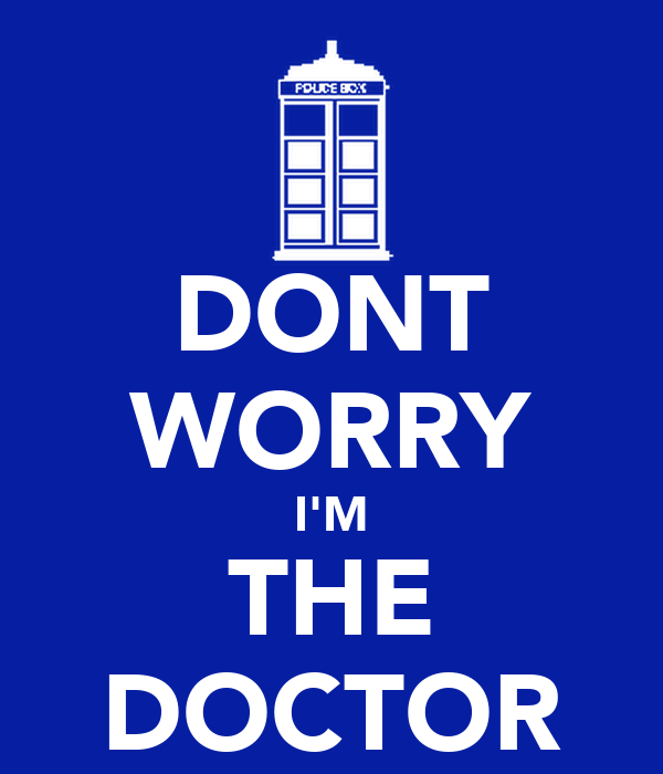 DONT WORRY I'M THE DOCTOR