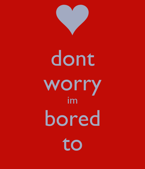 dont worry im bored to