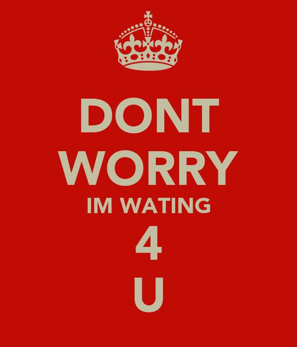 DONT WORRY IM WATING 4 U