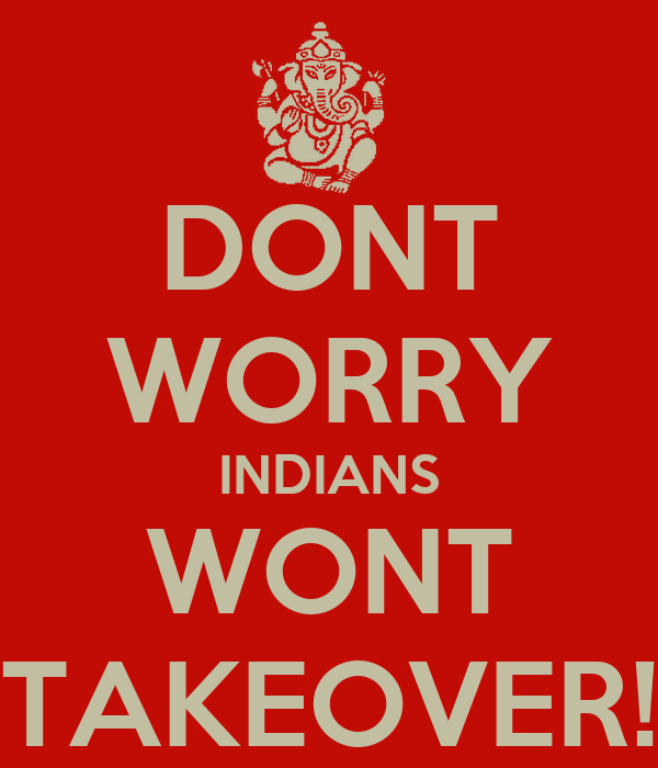 DONT WORRY INDIANS WONT TAKEOVER!