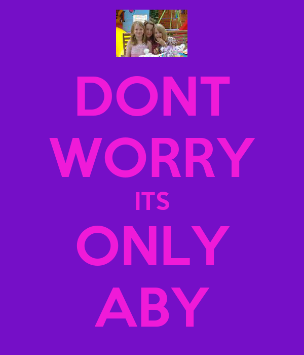 DONT WORRY ITS ONLY ABY