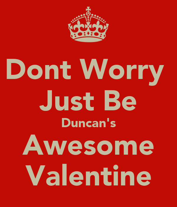 Dont Worry  Just Be Duncan's Awesome Valentine