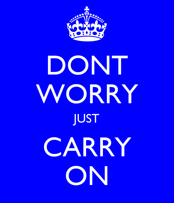DONT WORRY JUST CARRY ON