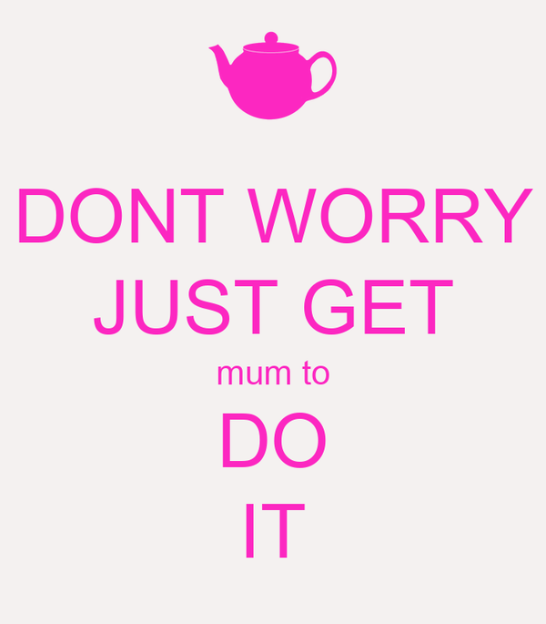 DONT WORRY JUST GET mum to DO IT