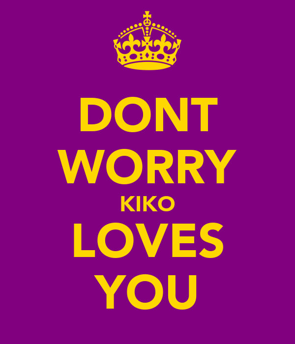 DONT WORRY KIKO LOVES YOU