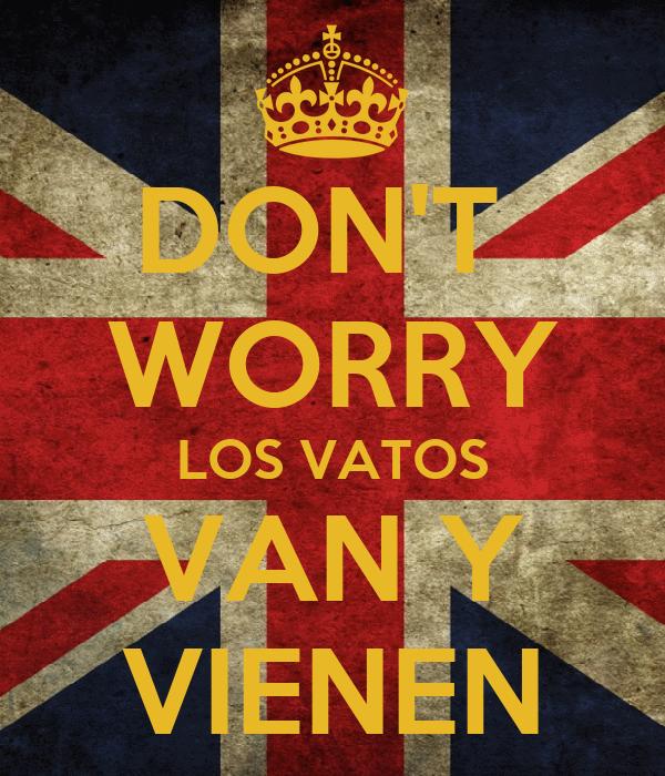 DON'T  WORRY LOS VATOS VAN Y VIENEN