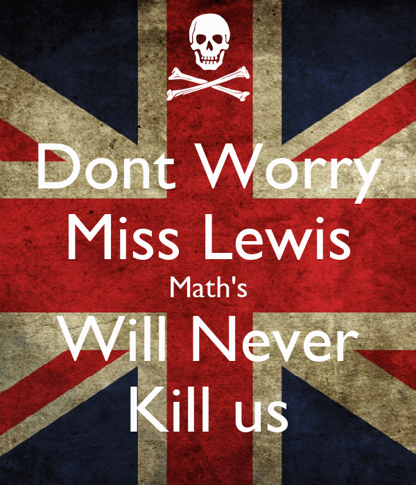 Dont Worry Miss Lewis Math's Will Never Kill us