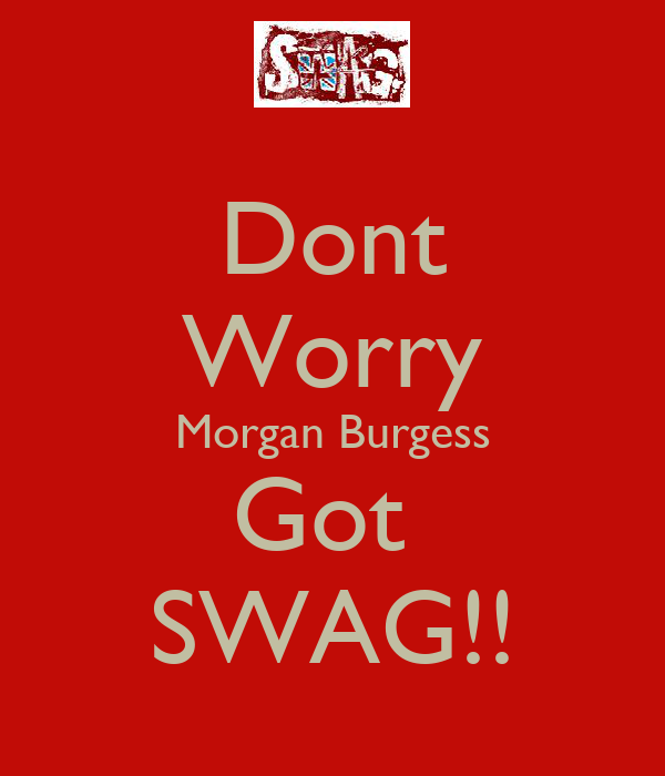 Dont Worry Morgan Burgess Got  SWAG!!