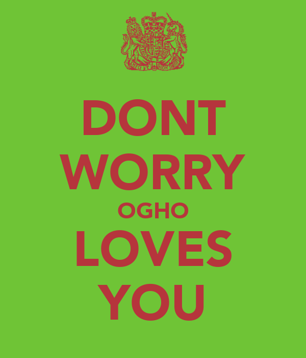 DONT WORRY OGHO LOVES YOU