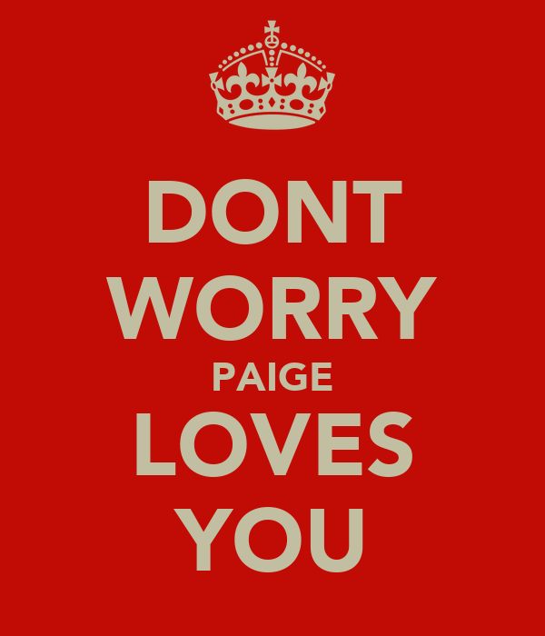 DONT WORRY PAIGE LOVES YOU