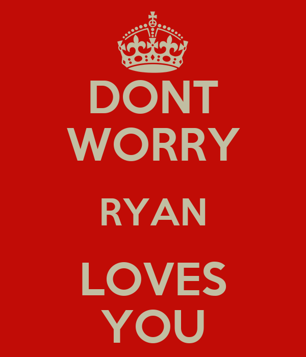 DONT WORRY RYAN LOVES YOU