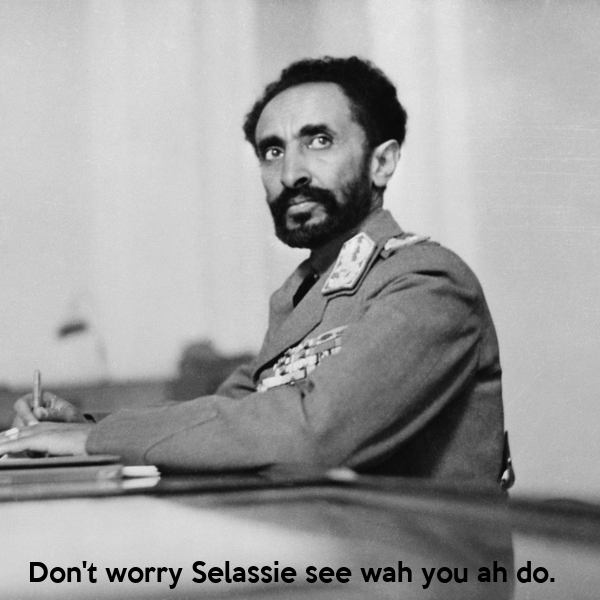 Don't worry Selassie see wah you ah do.