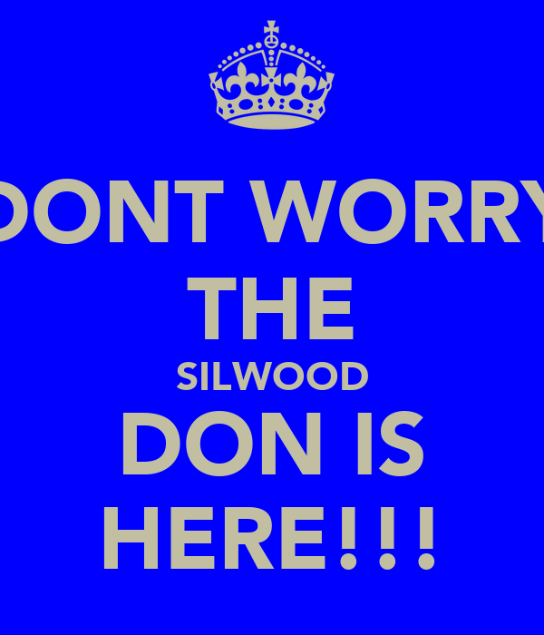 DONT WORRY THE SILWOOD DON IS HERE!!!