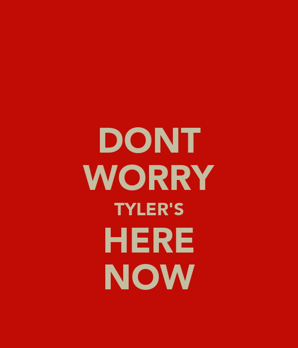 DONT WORRY TYLER'S HERE NOW