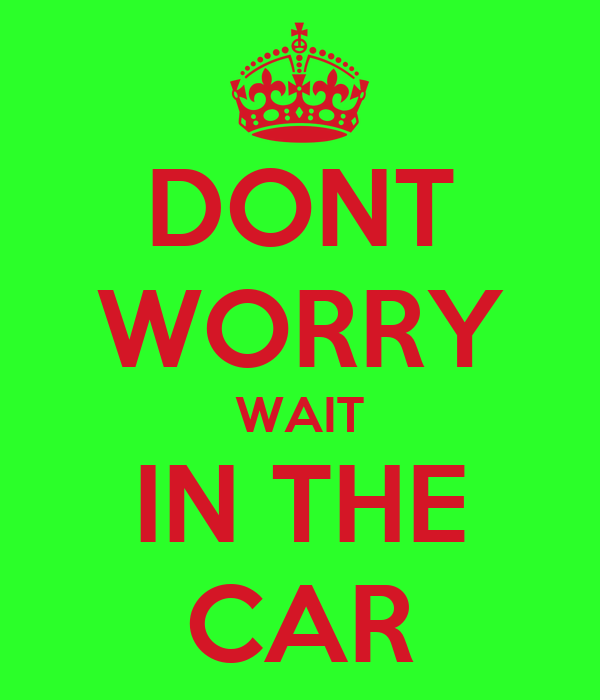 DONT WORRY WAIT IN THE CAR