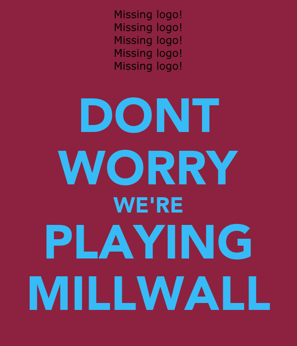 DONT WORRY WE'RE PLAYING MILLWALL