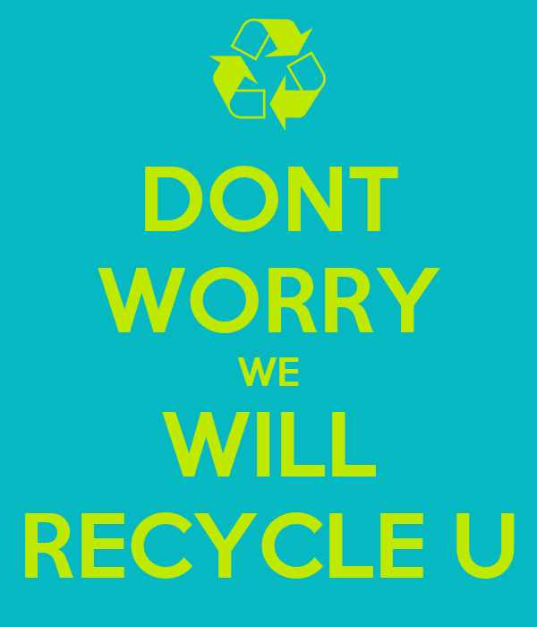 DONT WORRY WE WILL RECYCLE U