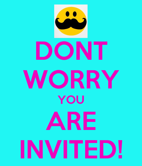DONT WORRY YOU ARE INVITED!