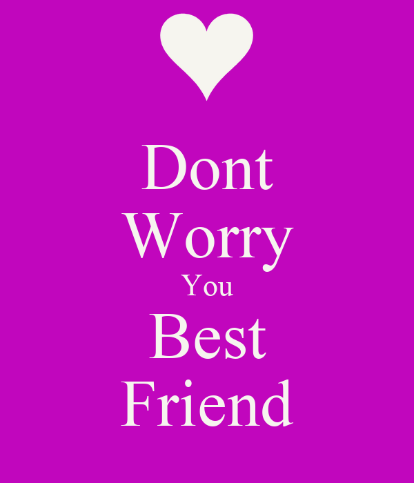 Dont Worry You Best Friend