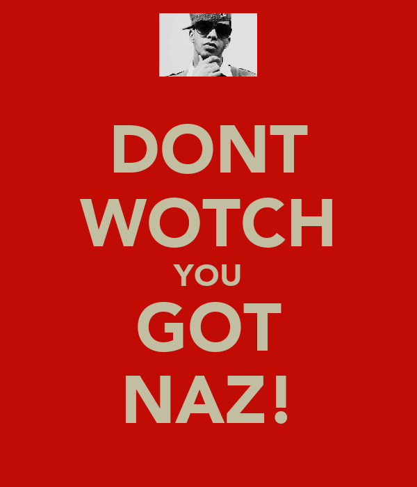 DONT WOTCH YOU GOT NAZ!