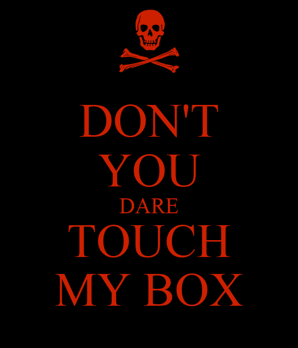 DON'T YOU DARE TOUCH MY BOX