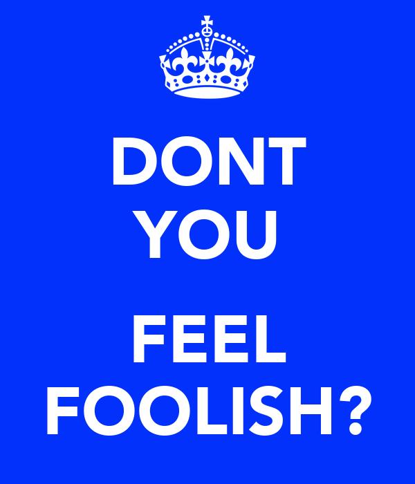 DONT YOU  FEEL FOOLISH?