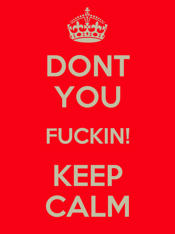 DONT  YOU FUCKIN! KEEP CALM