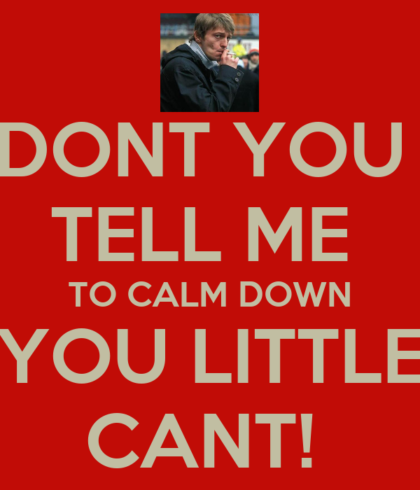 DONT YOU  TELL ME  TO CALM DOWN YOU LITTLE CANT!