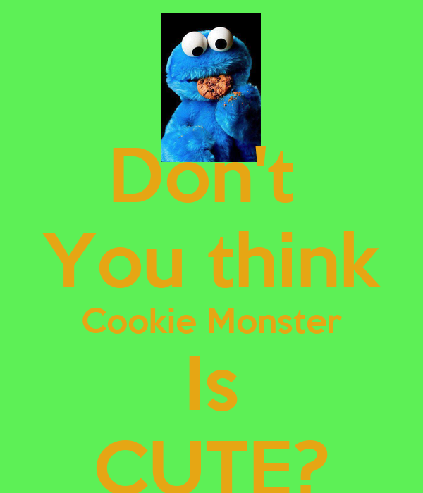 Don't  You think Cookie Monster Is CUTE?