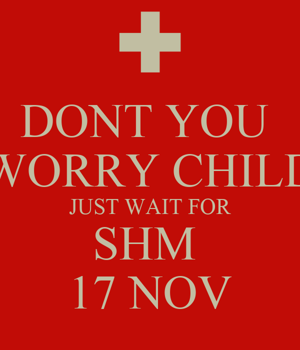 DONT YOU  WORRY CHILD JUST WAIT FOR SHM  17 NOV