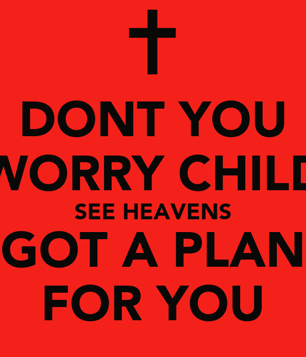 DONT YOU WORRY CHILD SEE HEAVENS GOT A PLAN FOR YOU