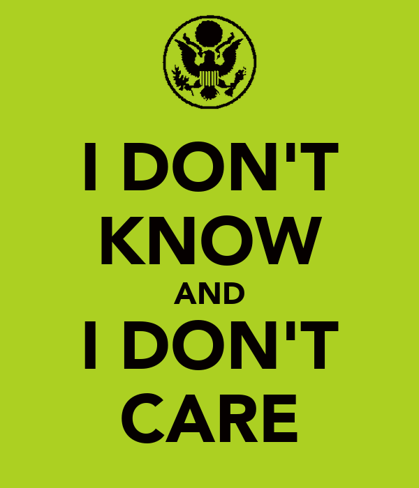 I DON'T KNOW AND I DON'T CARE