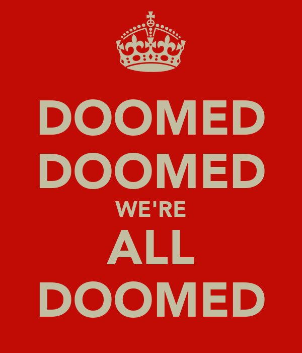 DOOMED DOOMED WE'RE ALL DOOMED