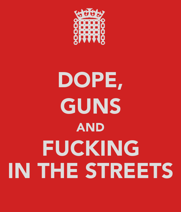 DOPE, GUNS AND FUCKING IN THE STREETS