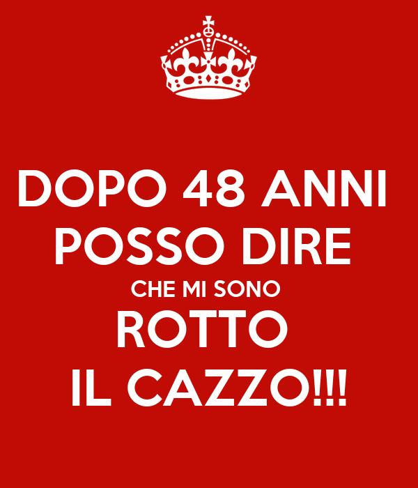 DOPO 48 ANNI  POSSO DIRE  CHE MI SONO  ROTTO  IL CAZZO!!!