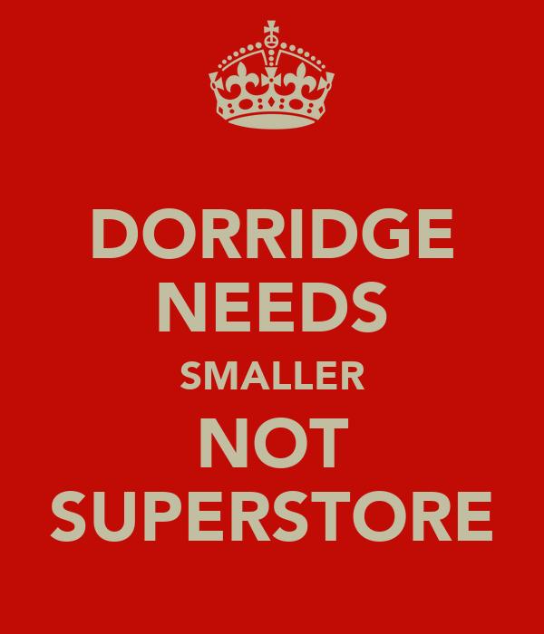 DORRIDGE NEEDS SMALLER NOT SUPERSTORE