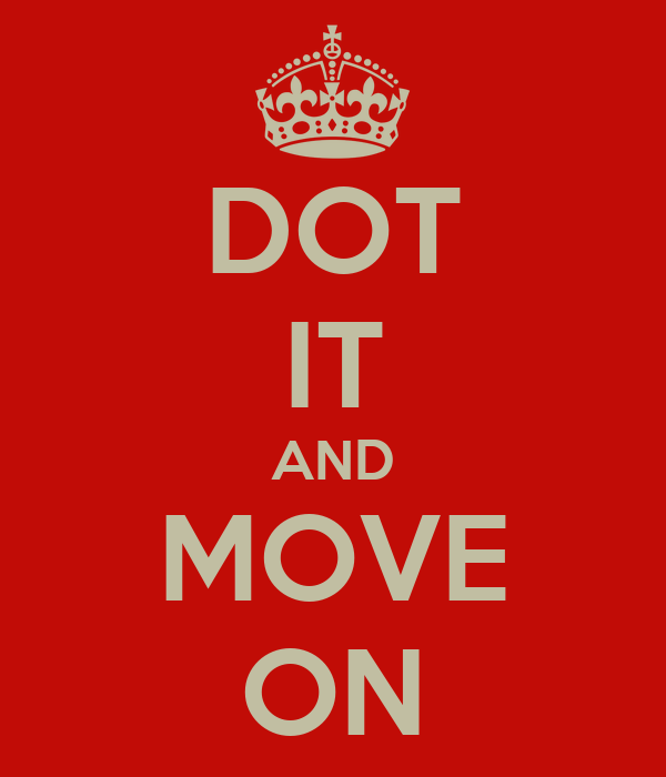 DOT IT AND MOVE ON