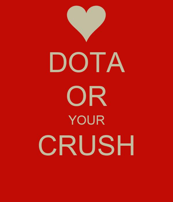 DOTA OR YOUR CRUSH