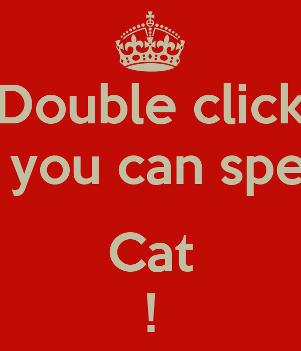 Double click if you can spell  Cat !
