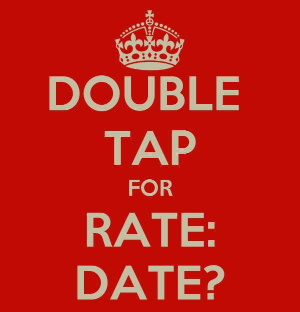 DOUBLE  TAP FOR RATE: DATE?