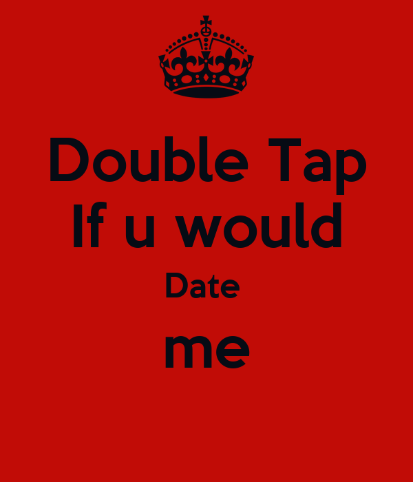 Double Tap If u would Date  me
