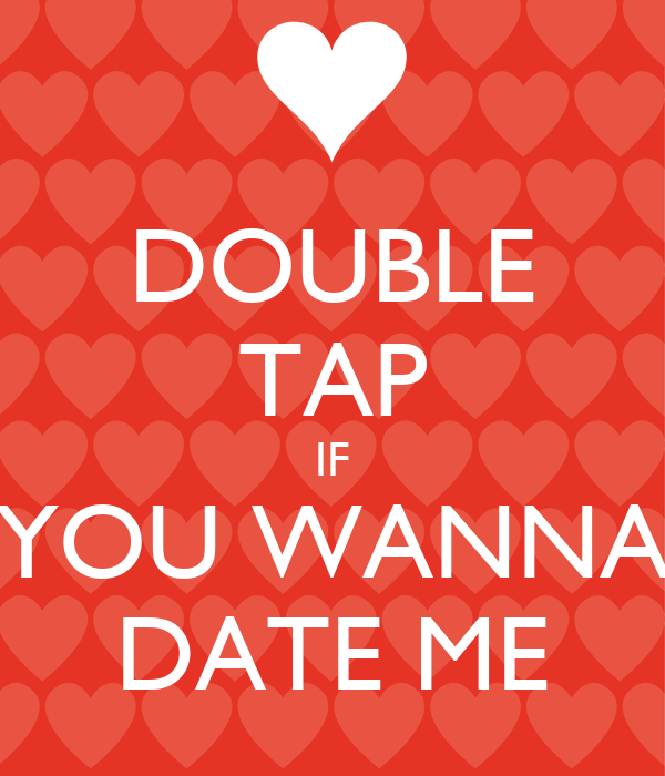DOUBLE TAP IF YOU WANNA DATE ME