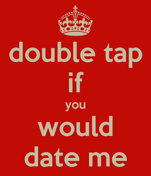 double tap if you would date me