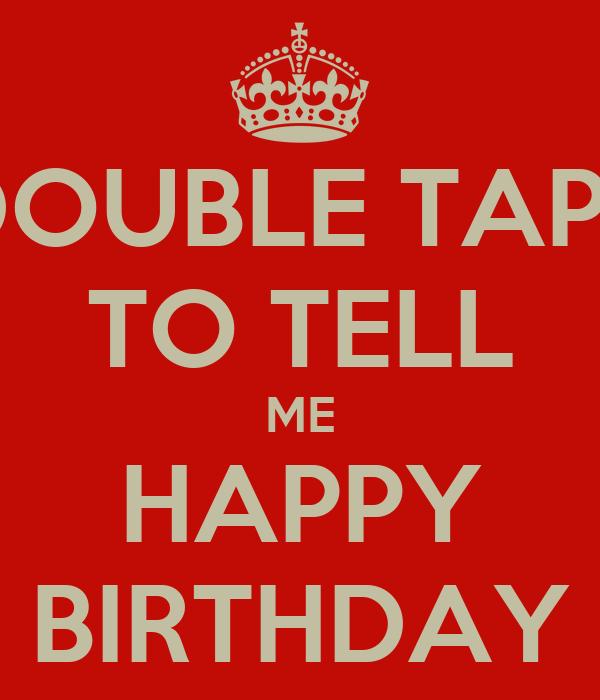 DOUBLE TAPP TO TELL ME HAPPY BIRTHDAY