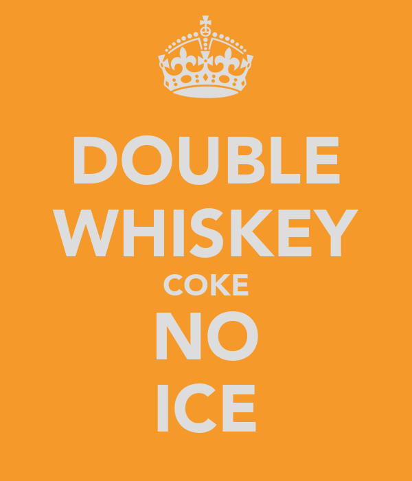 DOUBLE WHISKEY COKE NO ICE