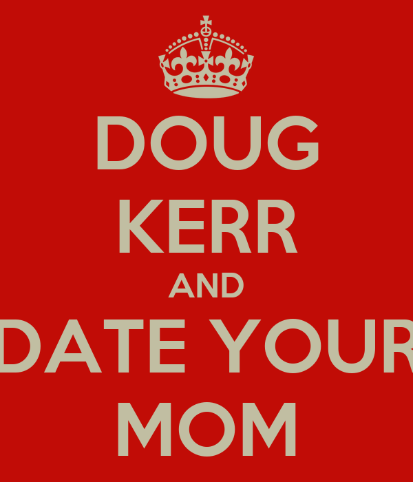 DOUG KERR AND DATE YOUR MOM