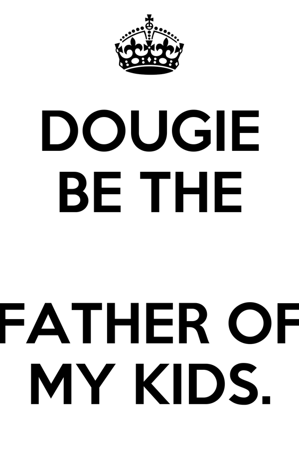 DOUGIE BE THE  FATHER OF MY KIDS.